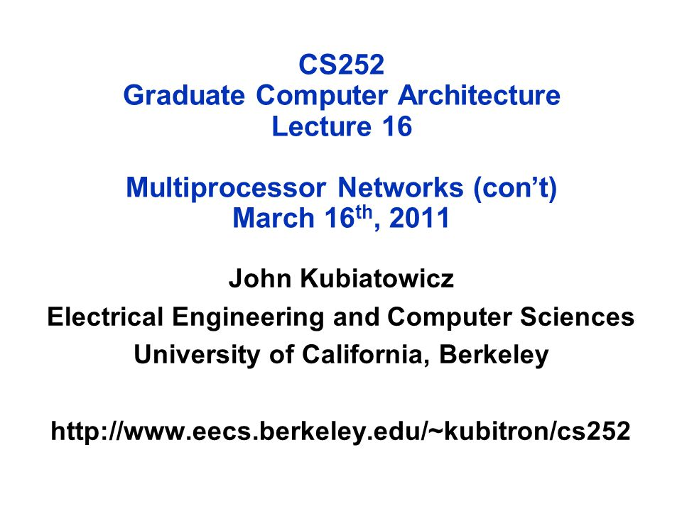 CS252 Graduate Computer Architecture Lecture 16 Multiprocessor Networks (con't) March 16 th, 2011 John Kubiatowicz Electrical Engineering and Computer Sciences University of California, Berkeley http://www.eecs.berkeley.edu/~kubitron/cs252