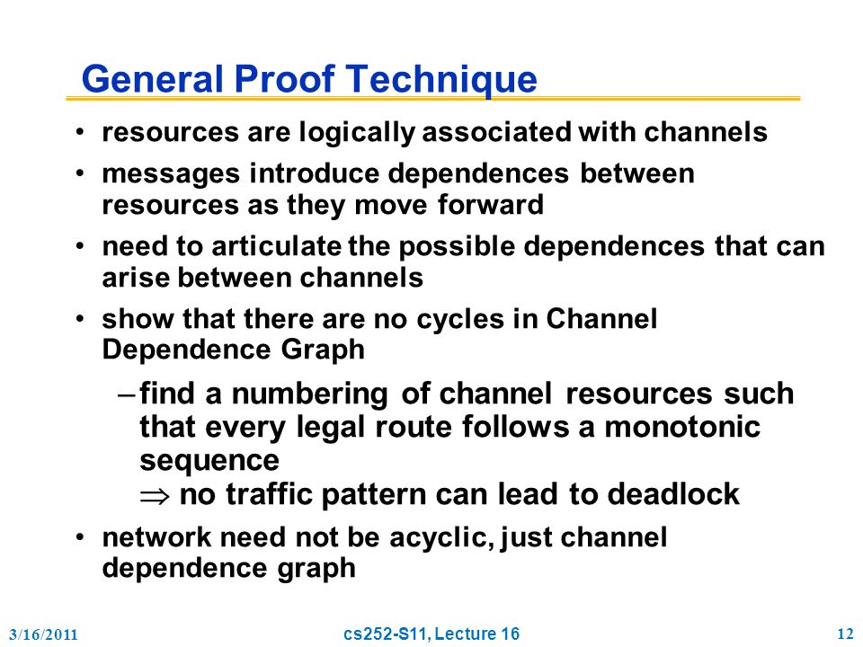 3/16/2011 cs252-S11, Lecture 16 12 General Proof Technique resources are logically associated with channels messages introduce dependences between resources as they move forward need to articulate the possible dependences that can arise between channels show that there are no cycles in Channel Dependence Graph –find a numbering of channel resources such that every legal route follows a monotonic sequence  no traffic pattern can lead to deadlock network need not be acyclic, just channel dependence graph