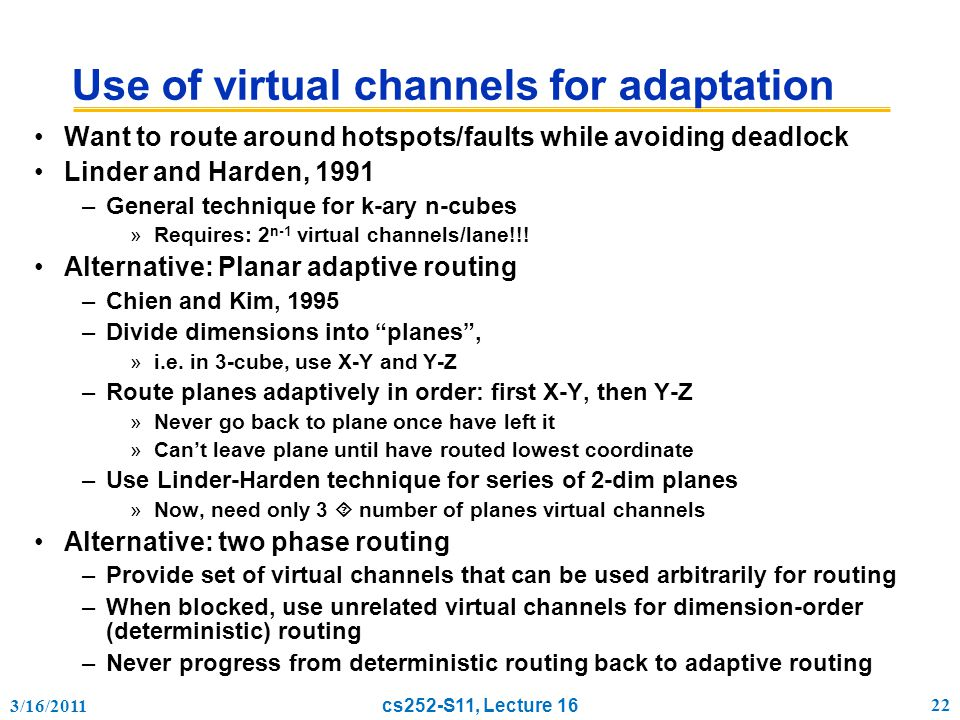3/16/2011 cs252-S11, Lecture 16 22 Use of virtual channels for adaptation Want to route around hotspots/faults while avoiding deadlock Linder and Harden, 1991 –General technique for k-ary n-cubes »Requires: 2 n-1 virtual channels/lane!!.
