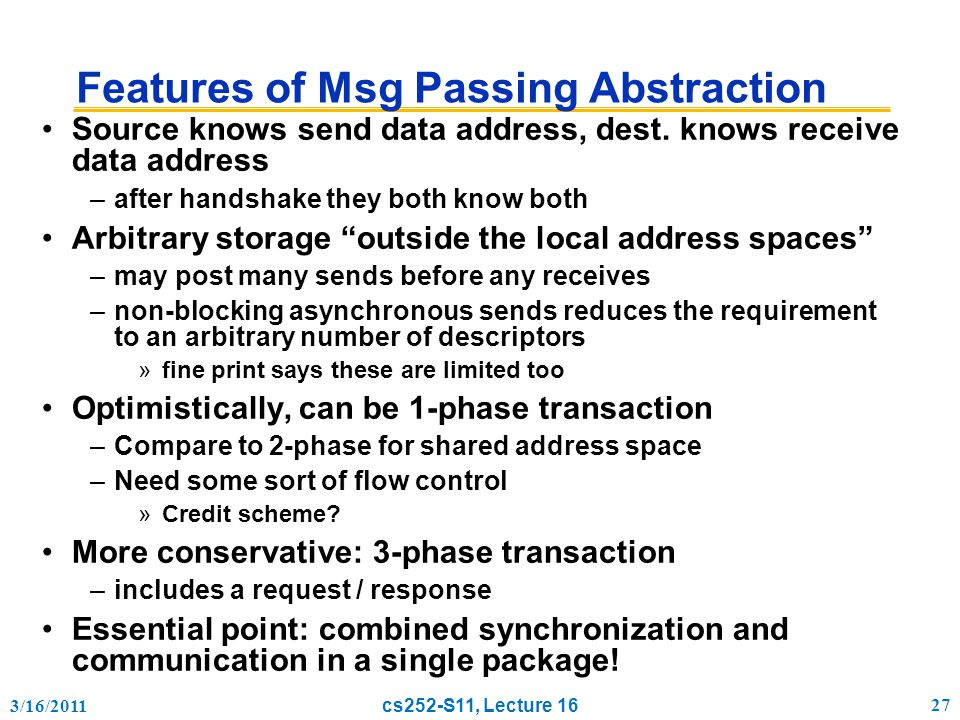 3/16/2011 cs252-S11, Lecture 16 27 Features of Msg Passing Abstraction Source knows send data address, dest.