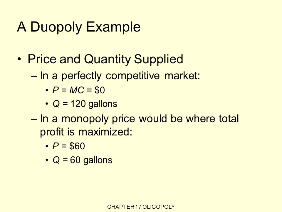 CHAPTER 17 OLIGOPOLY A Duopoly Example Price and Quantity Supplied –In a perfectly competitive market: P = MC = $0 Q = 120 gallons –In a monopoly price would be where total profit is maximized: P = $60 Q = 60 gallons