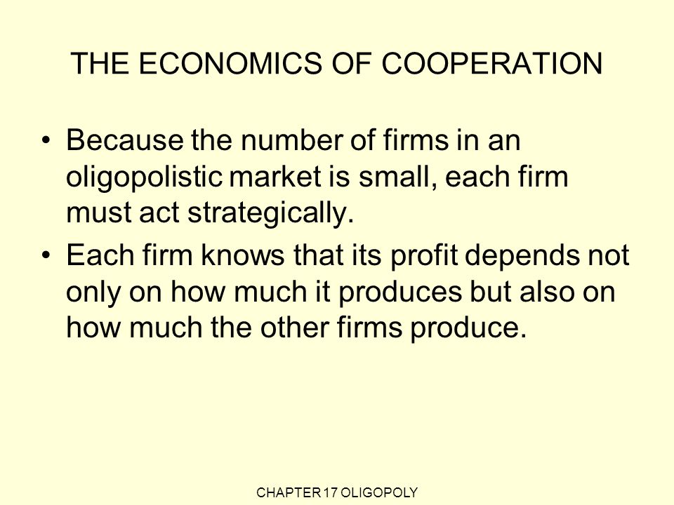 CHAPTER 17 OLIGOPOLY THE ECONOMICS OF COOPERATION Because the number of firms in an oligopolistic market is small, each firm must act strategically.