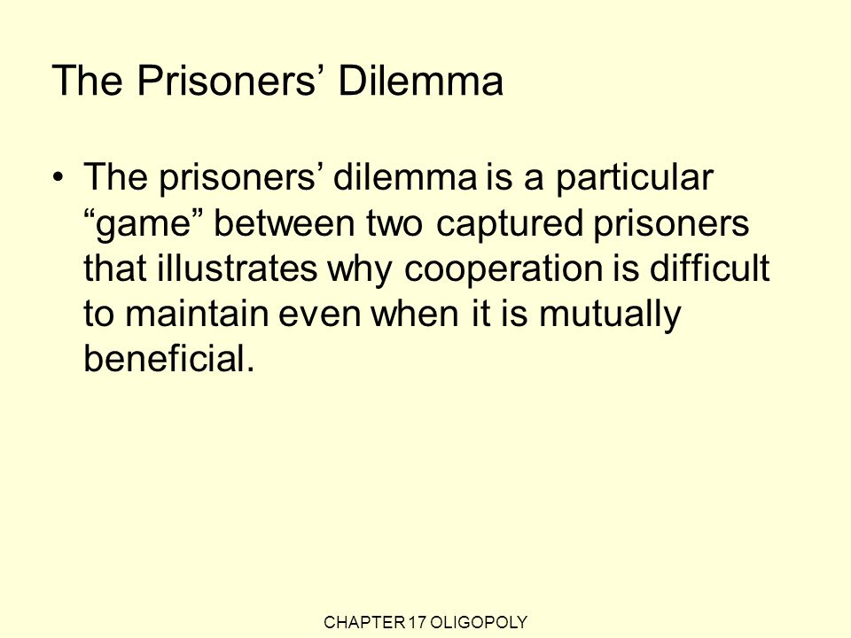 CHAPTER 17 OLIGOPOLY The Prisoners' Dilemma The prisoners' dilemma is a particular game between two captured prisoners that illustrates why cooperation is difficult to maintain even when it is mutually beneficial.