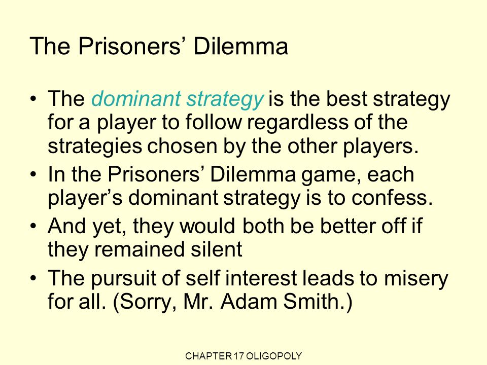 CHAPTER 17 OLIGOPOLY The Prisoners' Dilemma The dominant strategy is the best strategy for a player to follow regardless of the strategies chosen by the other players.