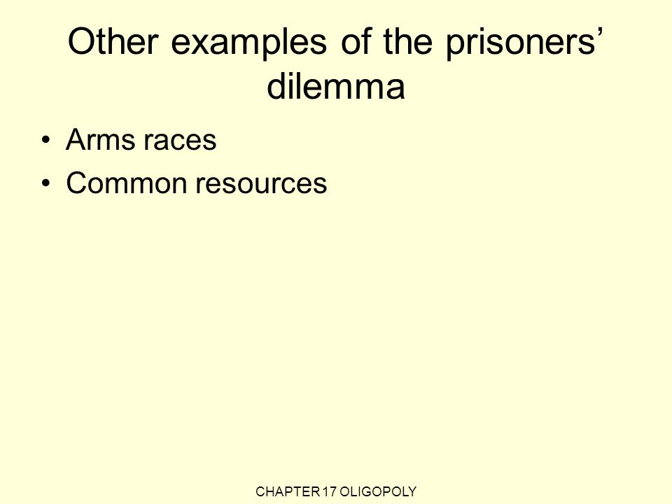 Other examples of the prisoners' dilemma Arms races Common resources CHAPTER 17 OLIGOPOLY