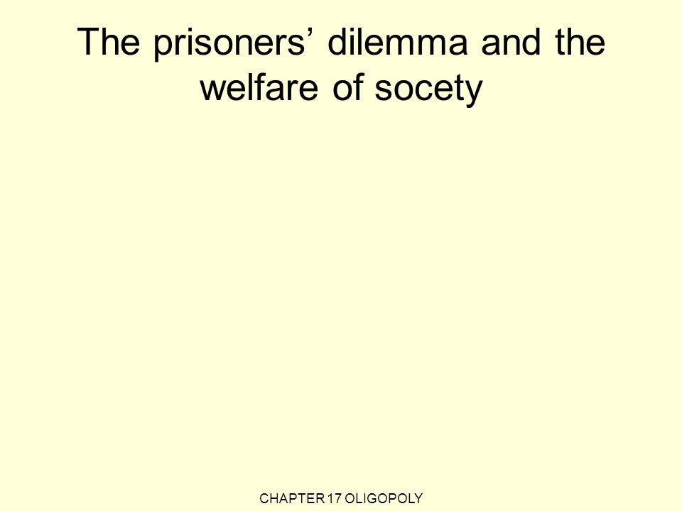 The prisoners' dilemma and the welfare of socety CHAPTER 17 OLIGOPOLY