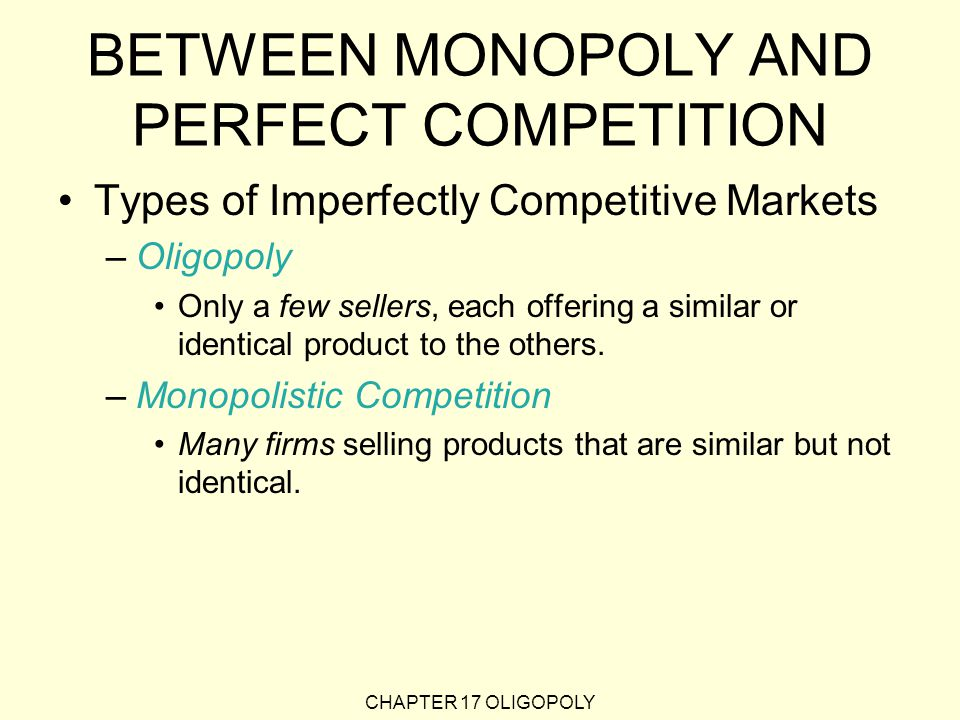 CHAPTER 17 OLIGOPOLY BETWEEN MONOPOLY AND PERFECT COMPETITION Types of Imperfectly Competitive Markets –Oligopoly Only a few sellers, each offering a similar or identical product to the others.