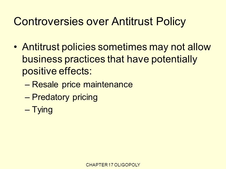 CHAPTER 17 OLIGOPOLY Controversies over Antitrust Policy Antitrust policies sometimes may not allow business practices that have potentially positive effects: –Resale price maintenance –Predatory pricing –Tying