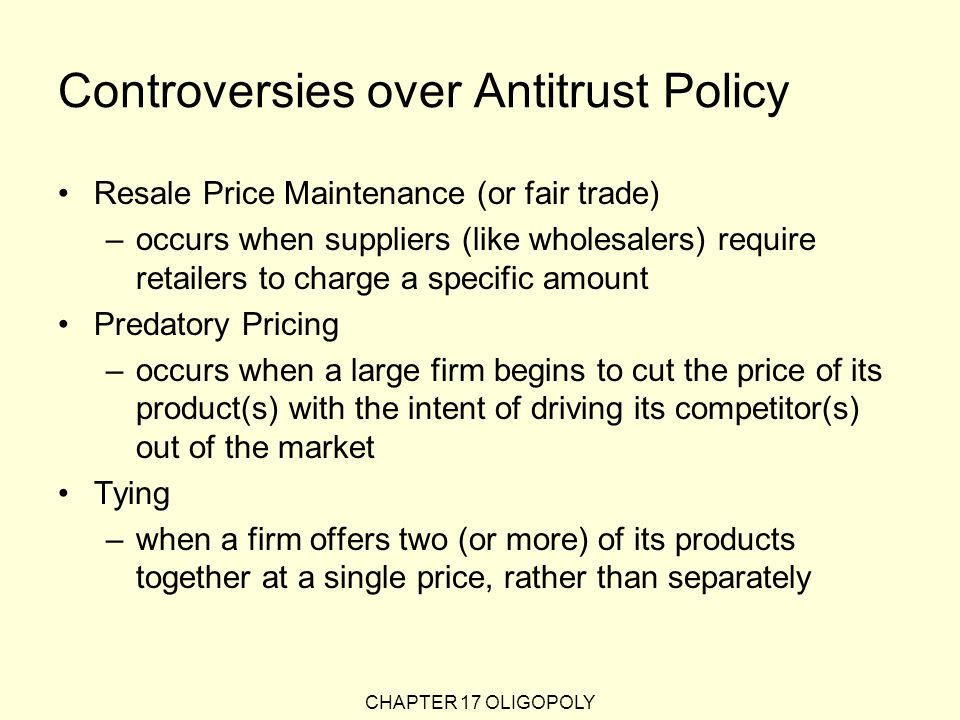 CHAPTER 17 OLIGOPOLY Controversies over Antitrust Policy Resale Price Maintenance (or fair trade) –occurs when suppliers (like wholesalers) require retailers to charge a specific amount Predatory Pricing –occurs when a large firm begins to cut the price of its product(s) with the intent of driving its competitor(s) out of the market Tying –when a firm offers two (or more) of its products together at a single price, rather than separately