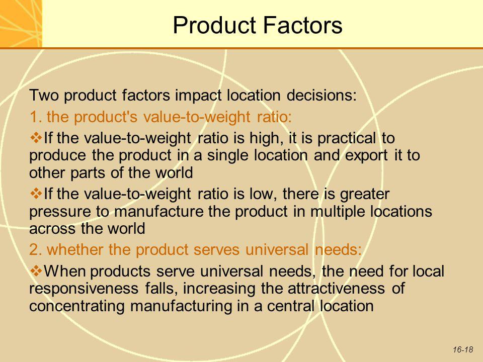 16-18 Product Factors Two product factors impact location decisions: 1.
