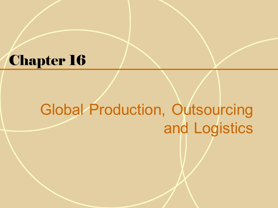 Chapter 16 Global Production, Outsourcing and Logistics