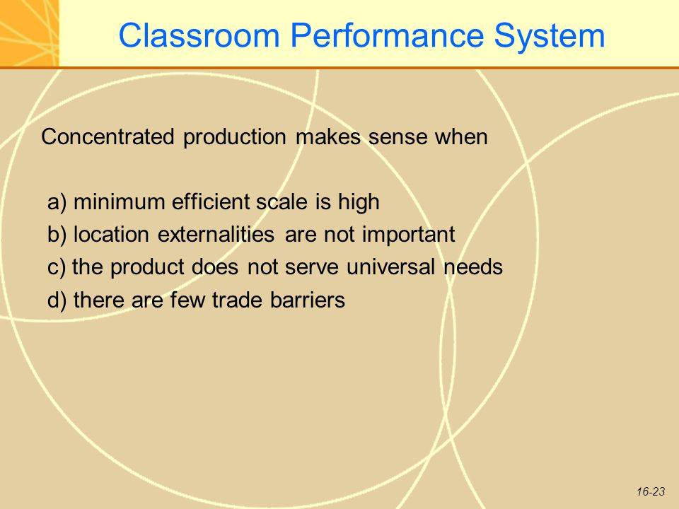 16-23 Classroom Performance System Concentrated production makes sense when a) minimum efficient scale is high b) location externalities are not important c) the product does not serve universal needs d) there are few trade barriers
