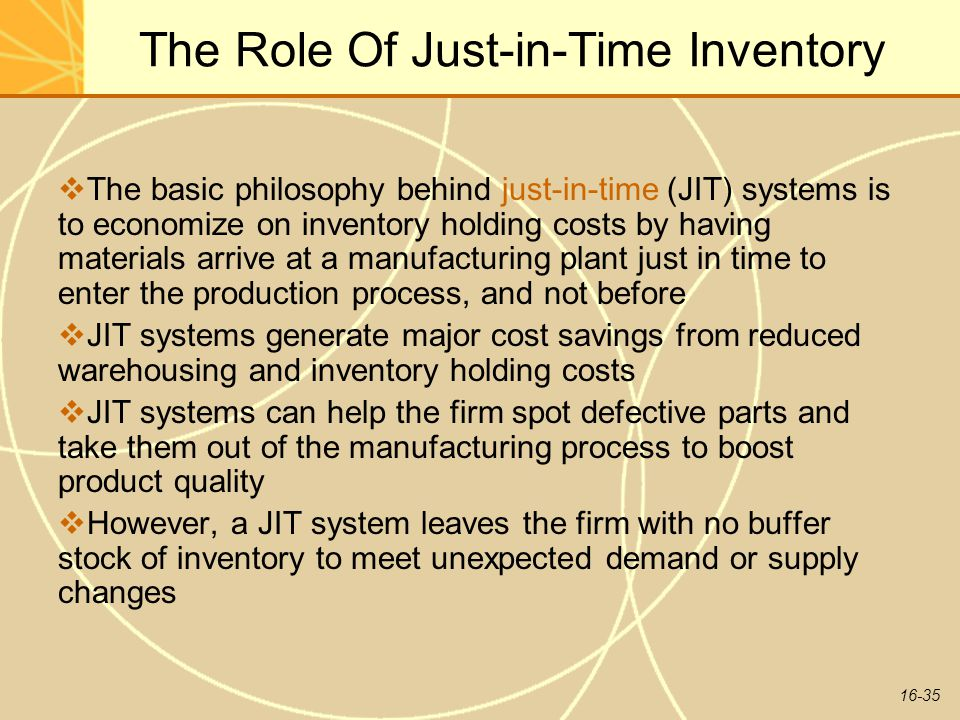 16-35 The Role Of Just-in-Time Inventory  The basic philosophy behind just-in-time (JIT) systems is to economize on inventory holding costs by having materials arrive at a manufacturing plant just in time to enter the production process, and not before  JIT systems generate major cost savings from reduced warehousing and inventory holding costs  JIT systems can help the firm spot defective parts and take them out of the manufacturing process to boost product quality  However, a JIT system leaves the firm with no buffer stock of inventory to meet unexpected demand or supply changes