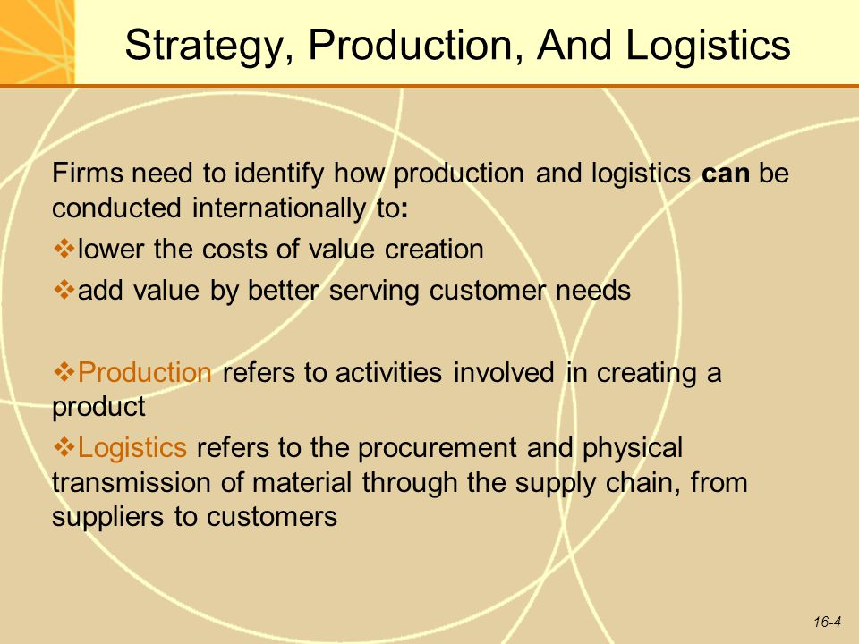 16-4 Strategy, Production, And Logistics Firms need to identify how production and logistics can be conducted internationally to:  lower the costs of value creation  add value by better serving customer needs  Production refers to activities involved in creating a product  Logistics refers to the procurement and physical transmission of material through the supply chain, from suppliers to customers