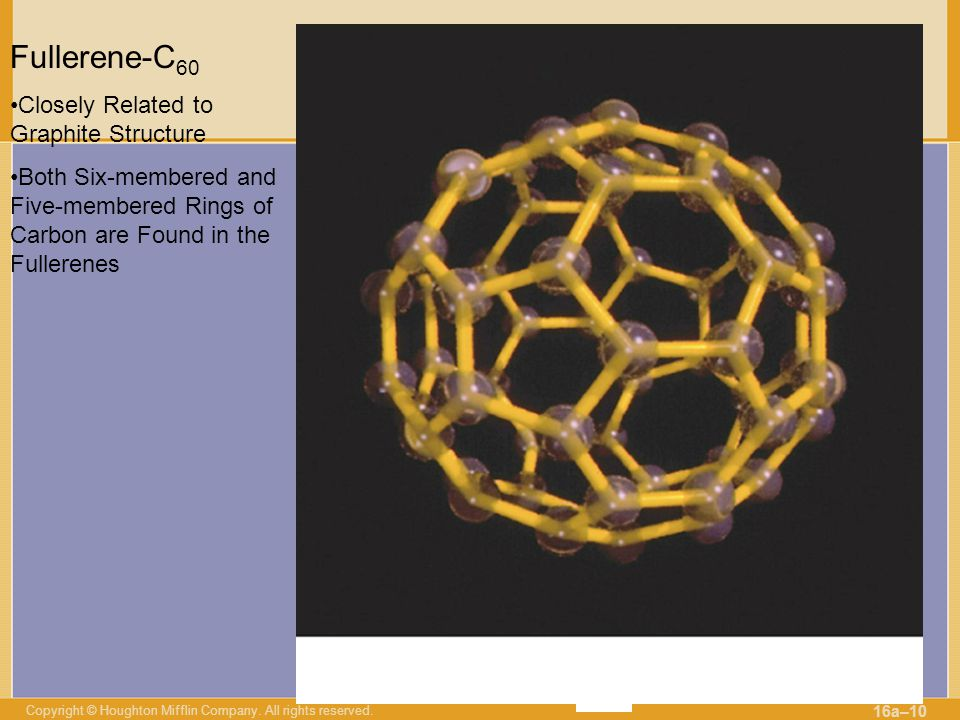 Copyright © Houghton Mifflin Company. All rights reserved. 16a–10 Fullerene-C 60 Closely Related to Graphite Structure Both Six-membered and Five-memb