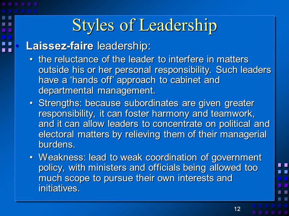 12 Styles of Leadership Laissez-faire leadership:Laissez-faire leadership: the reluctance of the leader to interfere in matters outside his or her per