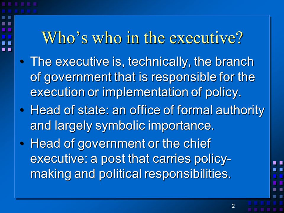 2 Who's who in the executive? The executive is, technically, the branch of government that is responsible for the execution or implementation of polic