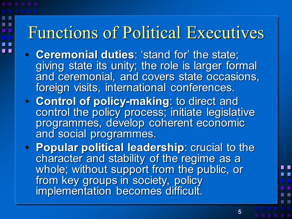 5 Functions of Political Executives Ceremonial duties: 'stand for' the state; giving state its unity; the role is larger formal and ceremonial, and covers state occasions, foreign visits, international conferences.Ceremonial duties: 'stand for' the state; giving state its unity; the role is larger formal and ceremonial, and covers state occasions, foreign visits, international conferences.