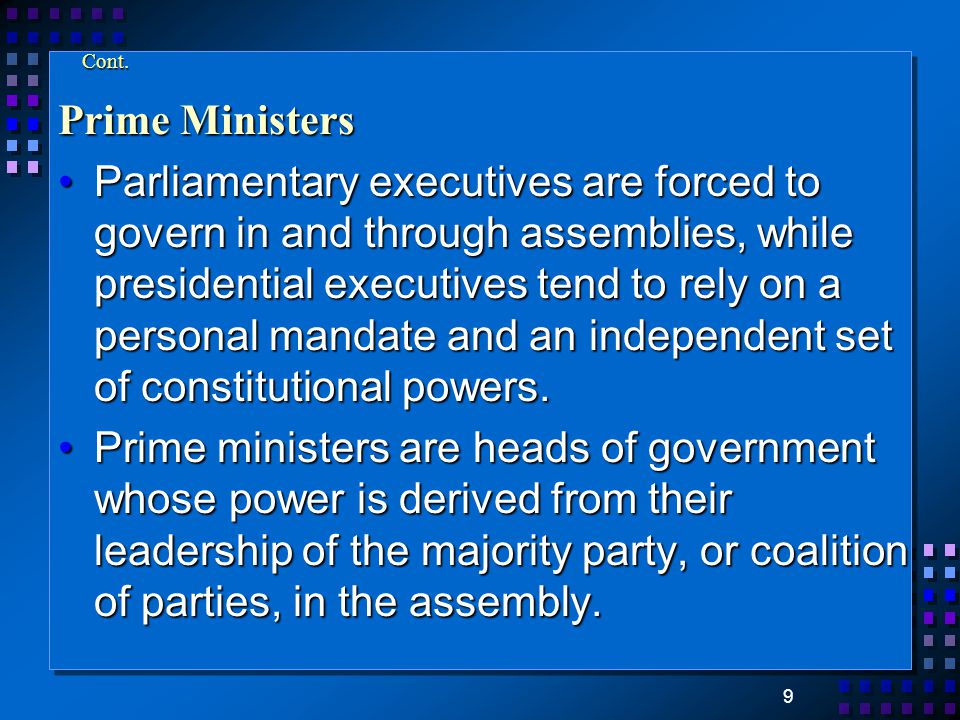 9 Cont. Prime Ministers Parliamentary executives are forced to govern in and through assemblies, while presidential executives tend to rely on a perso