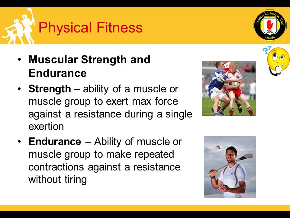 Physical Fitness Muscular Strength and Endurance Strength – ability of a muscle or muscle group to exert max force against a resistance during a single exertion Endurance – Ability of muscle or muscle group to make repeated contractions against a resistance without tiring