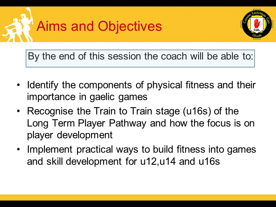 Aims and Objectives By the end of this session the coach will be able to: Identify the components of physical fitness and their importance in gaelic games Recognise the Train to Train stage (u16s) of the Long Term Player Pathway and how the focus is on player development Implement practical ways to build fitness into games and skill development for u12,u14 and u16s