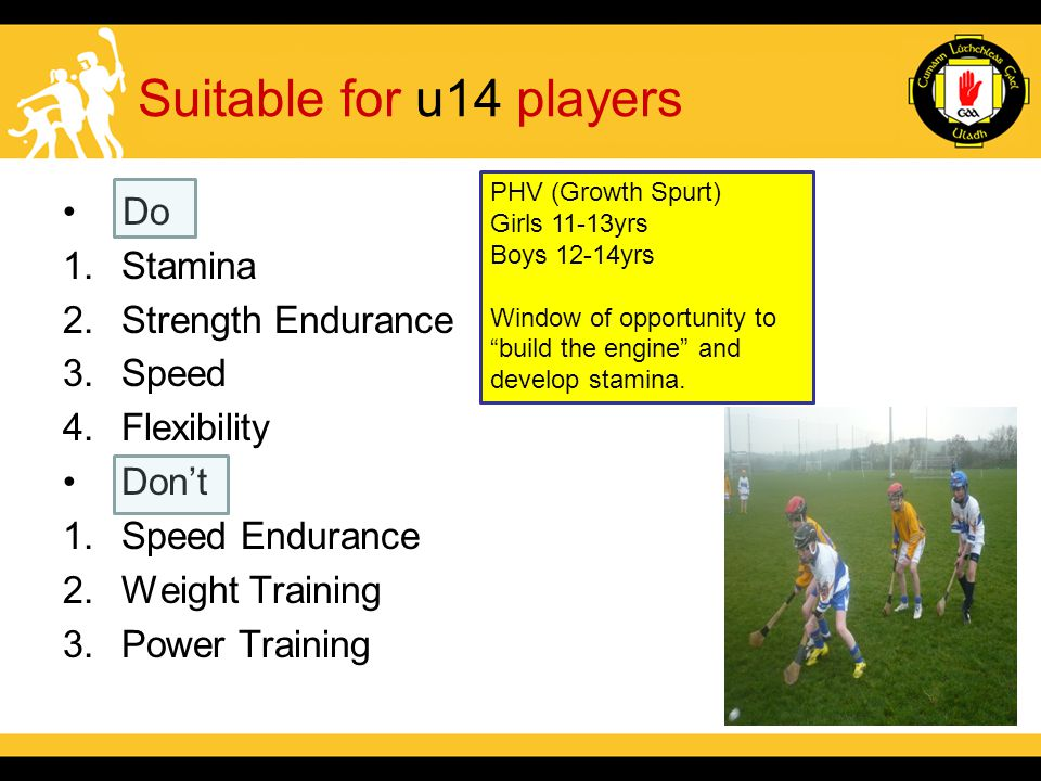 Suitable for u14 players Do 1.Stamina 2.Strength Endurance 3.Speed 4.Flexibility Don't 1.Speed Endurance 2.Weight Training 3.Power Training PHV (Growth Spurt) Girls 11-13yrs Boys 12-14yrs Window of opportunity to build the engine and develop stamina.