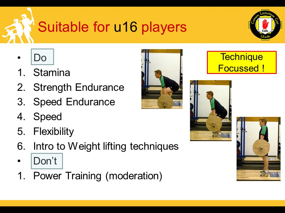 Suitable for u16 players Do 1.Stamina 2.Strength Endurance 3.Speed Endurance 4.Speed 5.Flexibility 6.Intro to Weight lifting techniques Don't 1.Power Training (moderation) Technique Focussed !