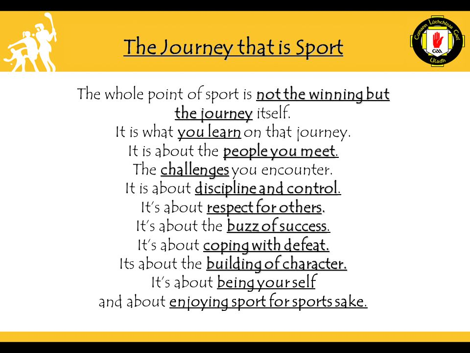 The Journey that is Sport not the winning but The whole point of sport is not the winning but the journey the journey itself.
