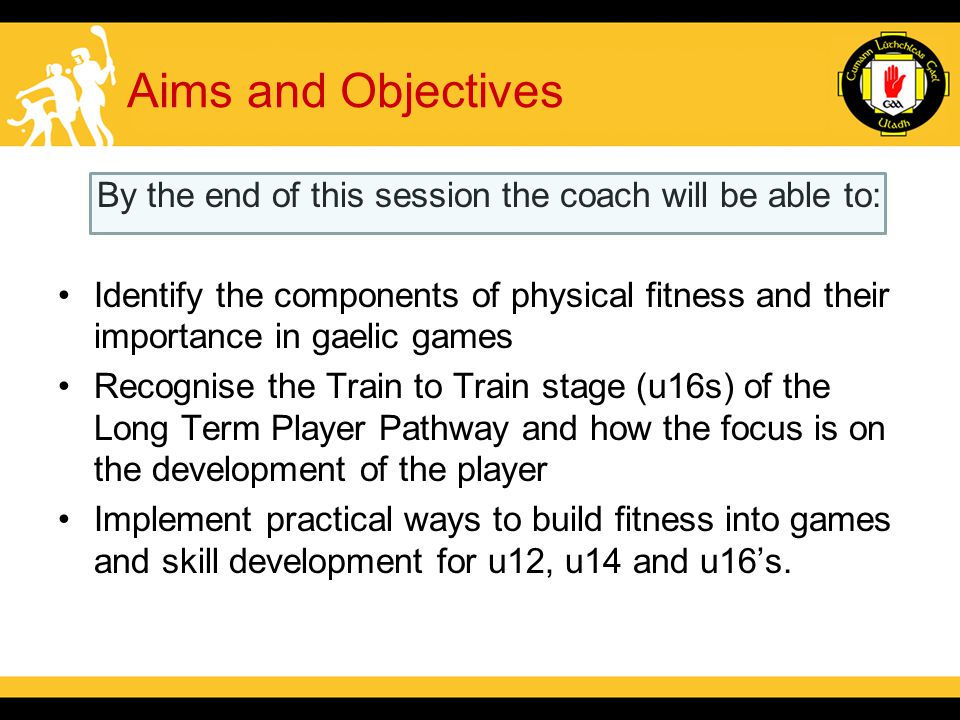 Aims and Objectives By the end of this session the coach will be able to: Identify the components of physical fitness and their importance in gaelic games Recognise the Train to Train stage (u16s) of the Long Term Player Pathway and how the focus is on the development of the player Implement practical ways to build fitness into games and skill development for u12, u14 and u16's.