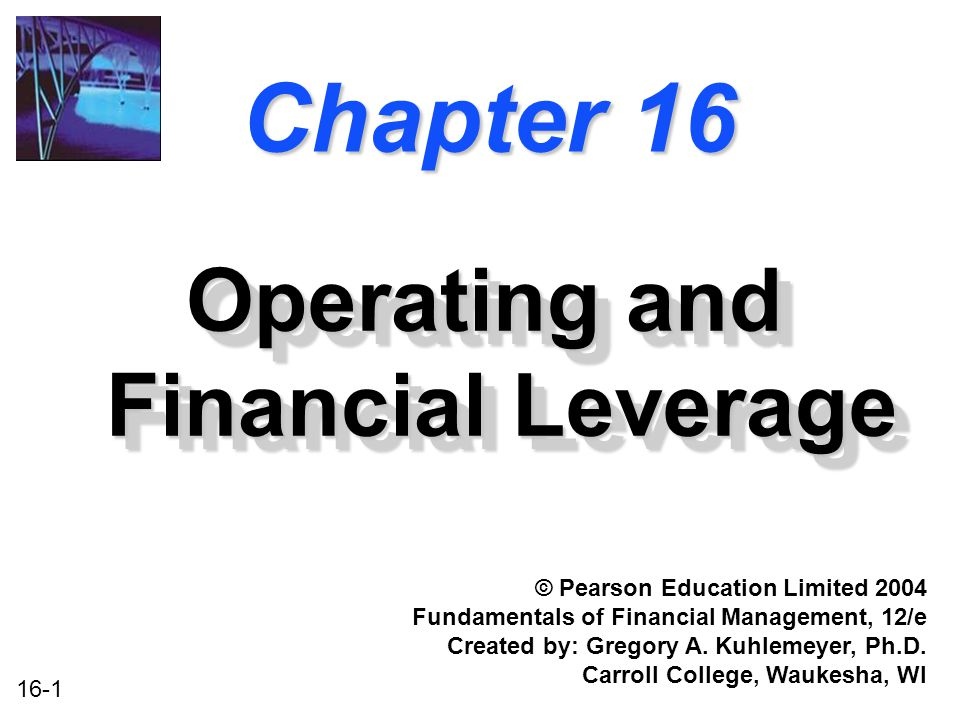 16-1 Chapter 16 Operating and Financial Leverage © Pearson Education Limited 2004 Fundamentals of Financial Management, 12/e Created by: Gregory A.