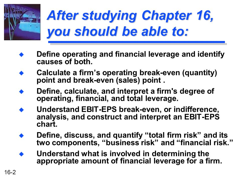 16-2 After studying Chapter 16, you should be able to: u Define operating and financial leverage and identify causes of both.