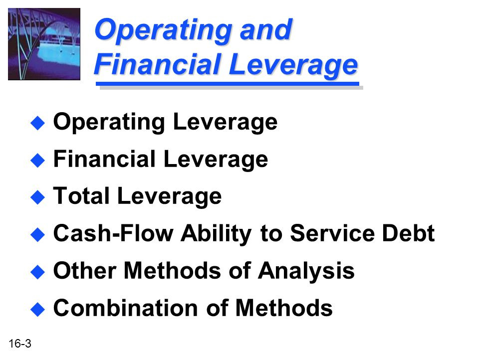 16-3 Operating and Financial Leverage u Operating Leverage u Financial Leverage u Total Leverage u Cash-Flow Ability to Service Debt u Other Methods of Analysis u Combination of Methods