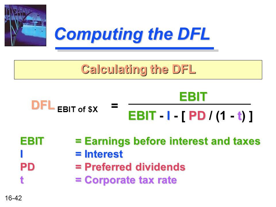 16-42 Computing the DFL DFL DFL EBIT of $X Calculating the DFL = EBIT EBIT IPDt EBIT - I - [ PD / (1 - t) ] EBIT = Earnings before interest and taxes I = Interest PD = Preferred dividends t = Corporate tax rate