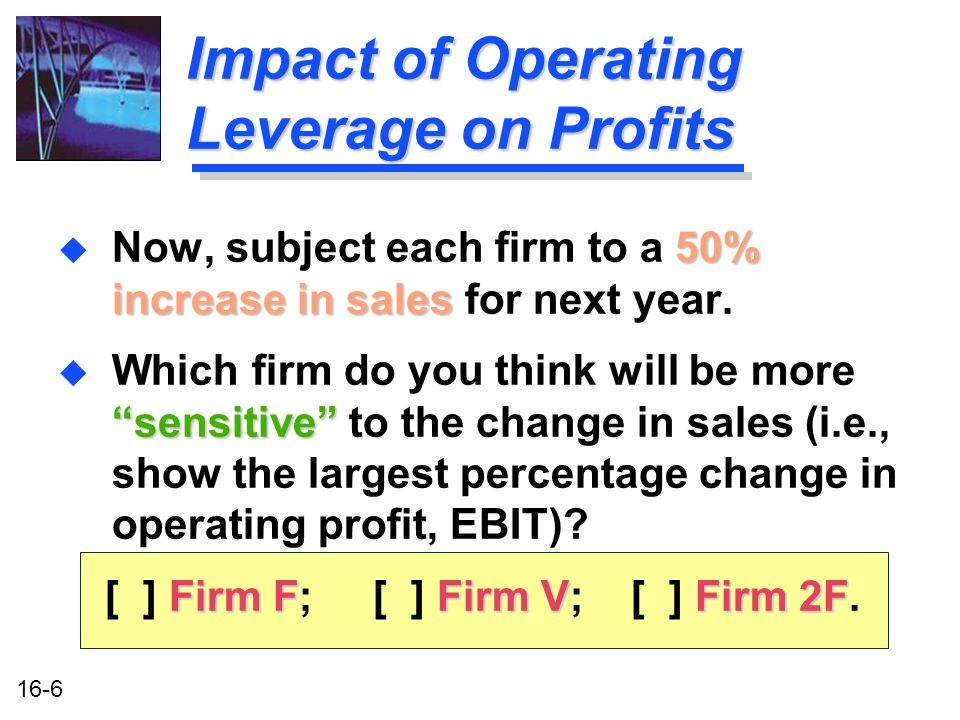 16-6 Impact of Operating Leverage on Profits 50% increase in sales u Now, subject each firm to a 50% increase in sales for next year.