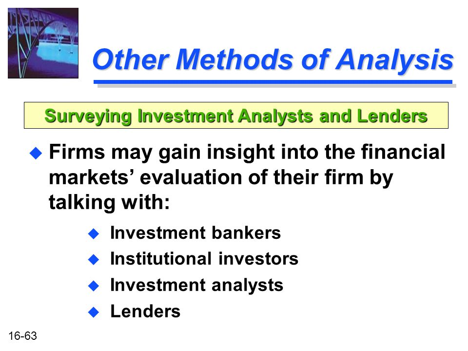 16-63 Other Methods of Analysis u Firms may gain insight into the financial markets' evaluation of their firm by talking with: u Investment bankers u Institutional investors u Investment analysts u Lenders Surveying Investment Analysts and Lenders