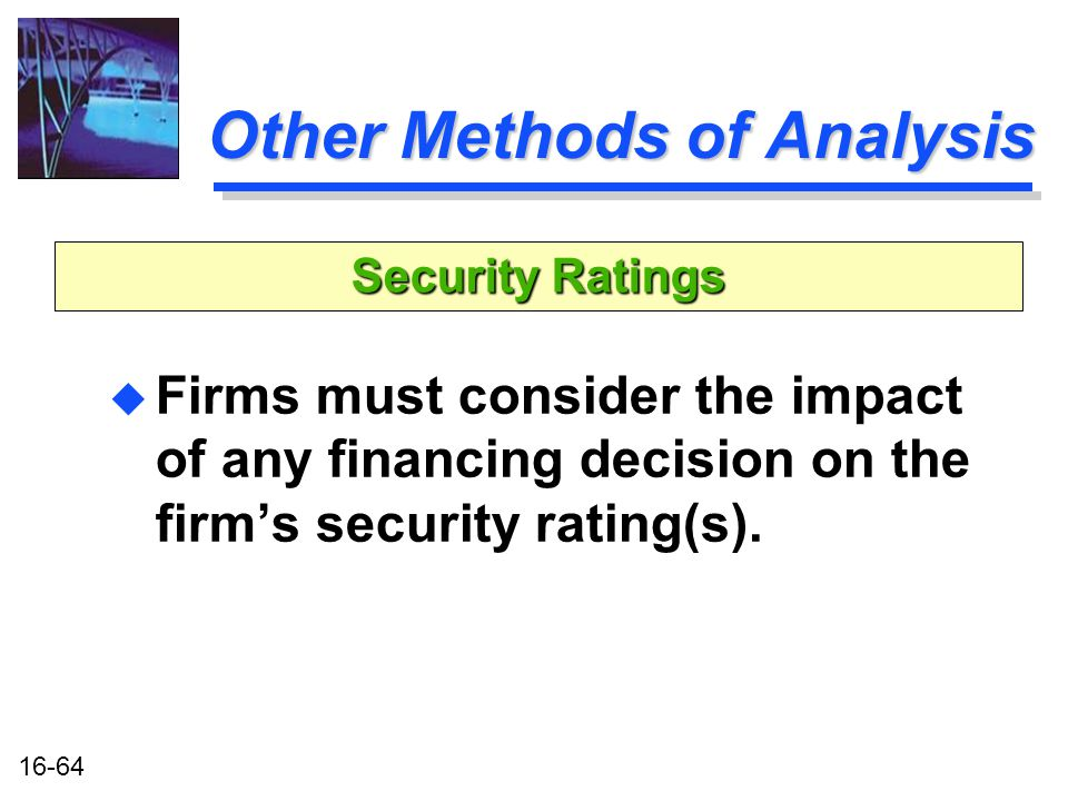 16-64 Other Methods of Analysis u Firms must consider the impact of any financing decision on the firm's security rating(s).