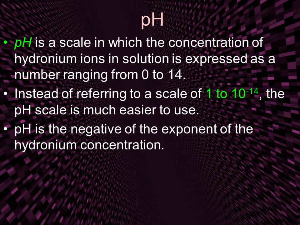 pH pHpH is a scale in which the concentration of hydronium ions in solution is expressed as a number ranging from 0 to 14. Instead of referring to a s