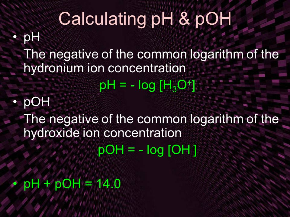Calculating pH & pOH pH The negative of the common logarithm of the hydronium ion concentration pH = - log [H 3 O + ] pOH The negative of the common logarithm of the hydroxide ion concentration pOH = - log [OH - ] pH + pOH = 14.0