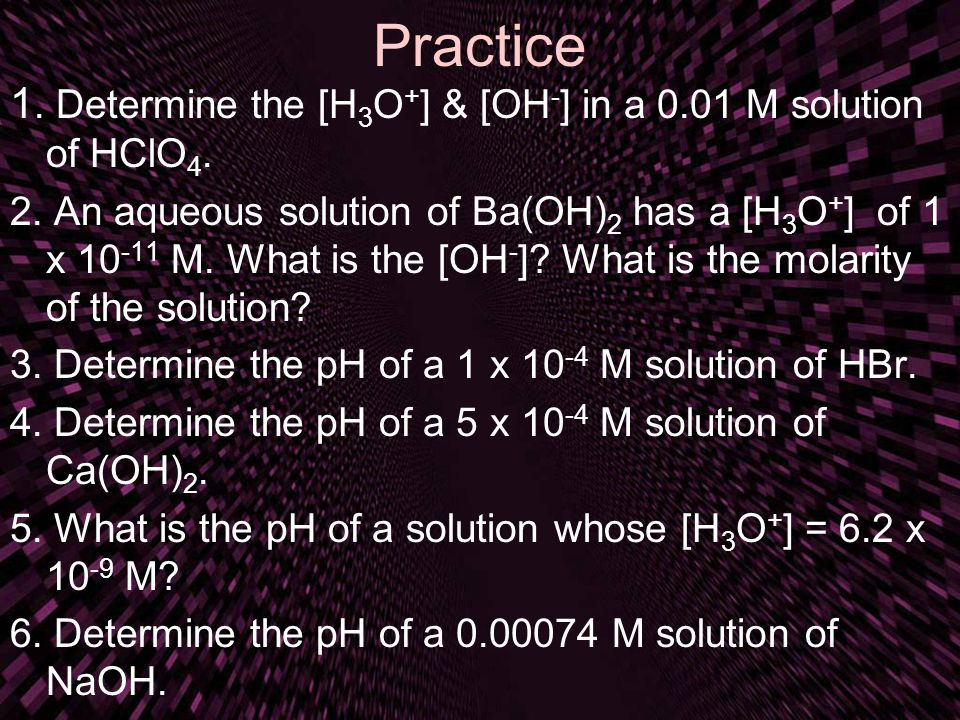 Practice 1. Determine the [H 3 O + ] & [OH - ] in a 0.01 M solution of HClO 4. 2. An aqueous solution of Ba(OH) 2 has a [H 3 O + ] of 1 x 10 -11 M. Wh