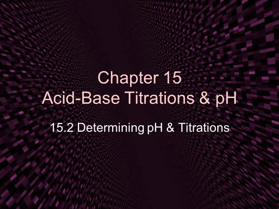 Chapter 15 Acid-Base Titrations & pH 15.2 Determining pH & Titrations