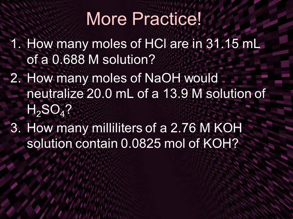 More Practice! 1.How many moles of HCl are in 31.15 mL of a 0.688 M solution? 2.How many moles of NaOH would neutralize 20.0 mL of a 13.9 M solution o