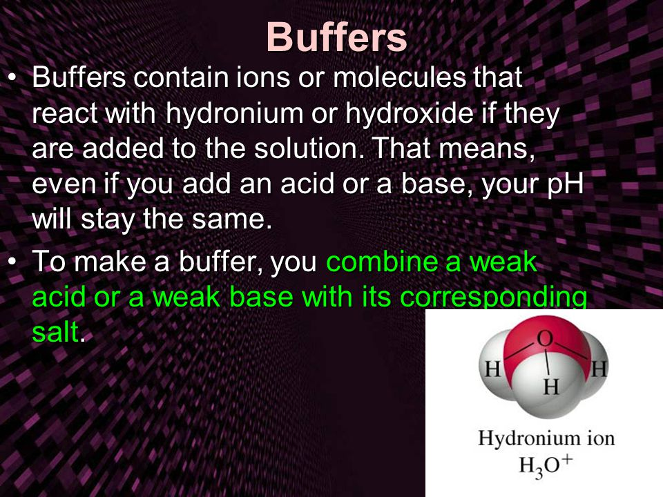 Buffers Buffers contain ions or molecules that react with hydronium or hydroxide if they are added to the solution.