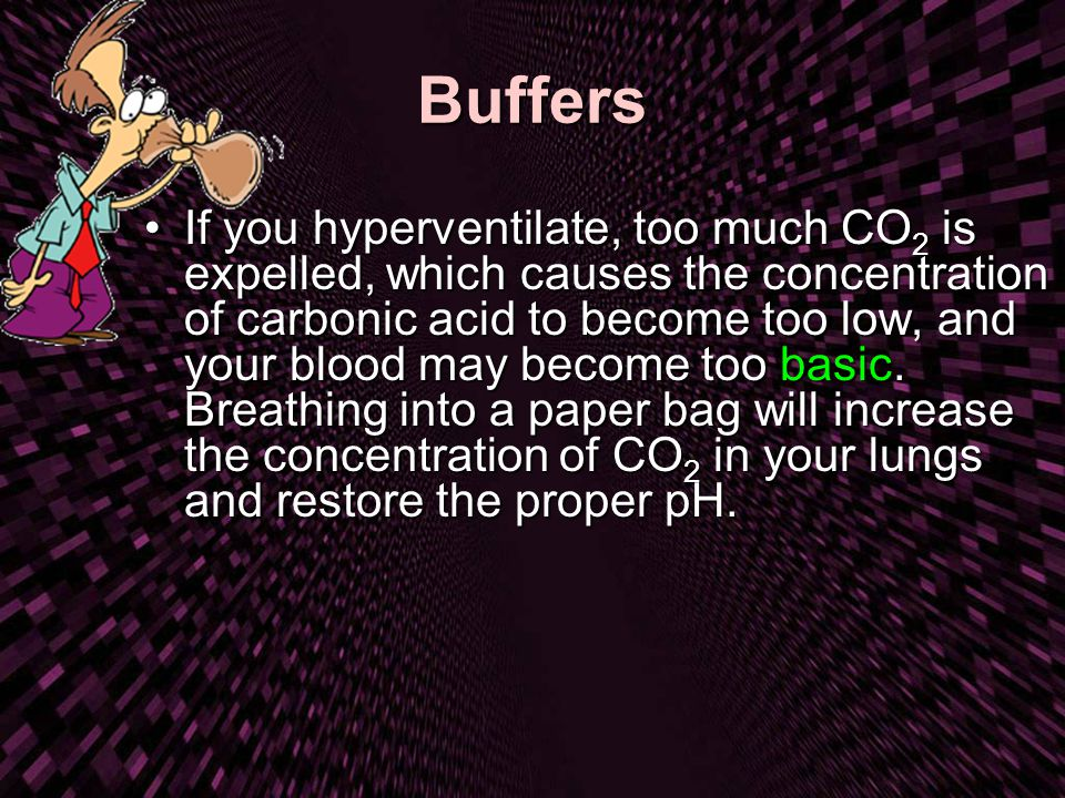 Buffers If you hyperventilate, too much CO 2 is expelled, which causes the concentration of carbonic acid to become too low, and your blood may become