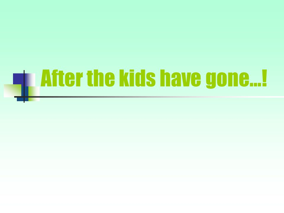 After the kids have gone…!