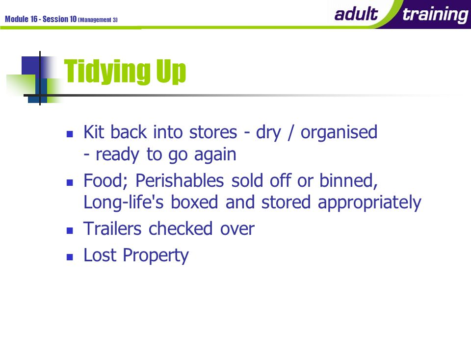 Module 16 - Session 10 (Management 3) Tidying Up Kit back into stores - dry / organised - ready to go again Food; Perishables sold off or binned, Long-life s boxed and stored appropriately Trailers checked over Lost Property