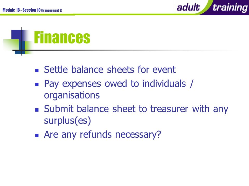 Module 16 - Session 10 (Management 3) Finances Settle balance sheets for event Pay expenses owed to individuals / organisations Submit balance sheet to treasurer with any surplus(es) Are any refunds necessary?