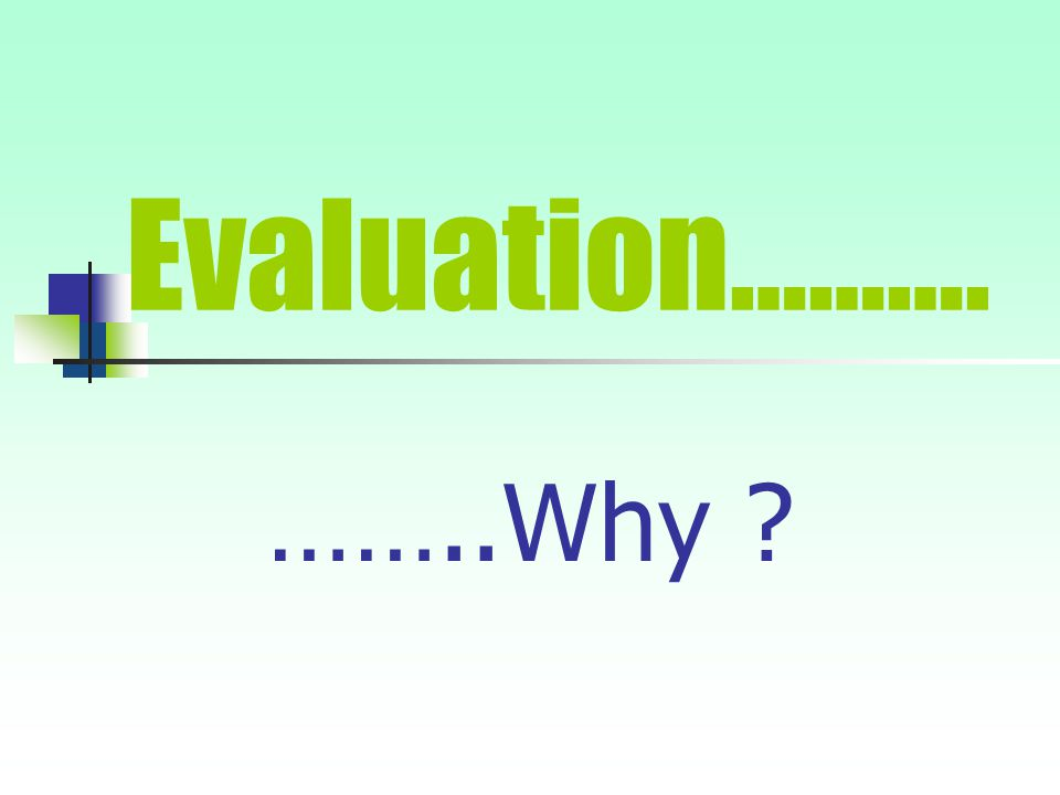 Evaluation………. ……..Why ?