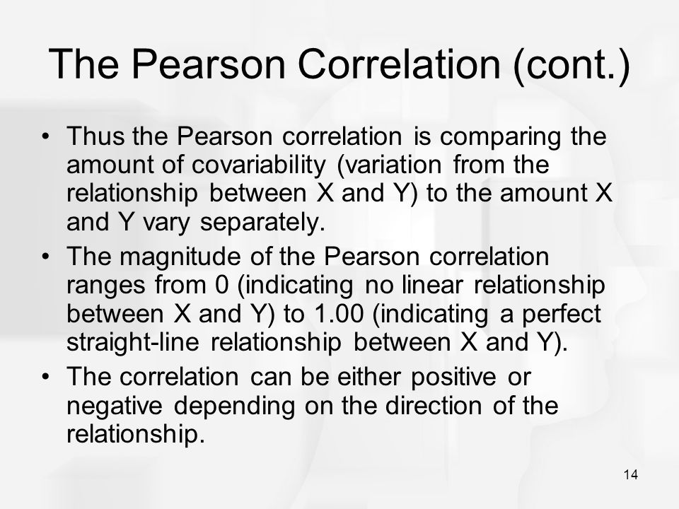 14 The Pearson Correlation (cont.) Thus the Pearson correlation is comparing the amount of covariability (variation from the relationship between X an