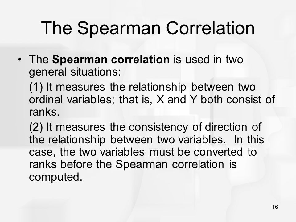 16 The Spearman Correlation The Spearman correlation is used in two general situations: (1) It measures the relationship between two ordinal variables