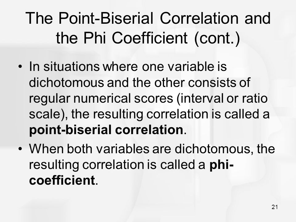 21 The Point-Biserial Correlation and the Phi Coefficient (cont.) In situations where one variable is dichotomous and the other consists of regular nu